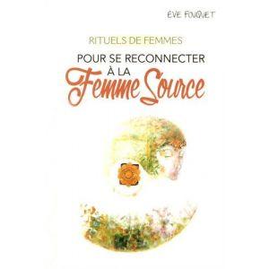Rituels de femmes pour se reconnecter à la femme source - Eve Fouquet